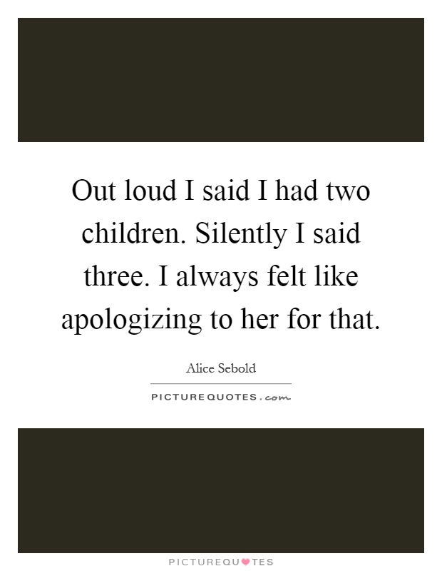 Out loud I said I had two children. Silently I said three. I always felt like apologizing to her for that Picture Quote #1