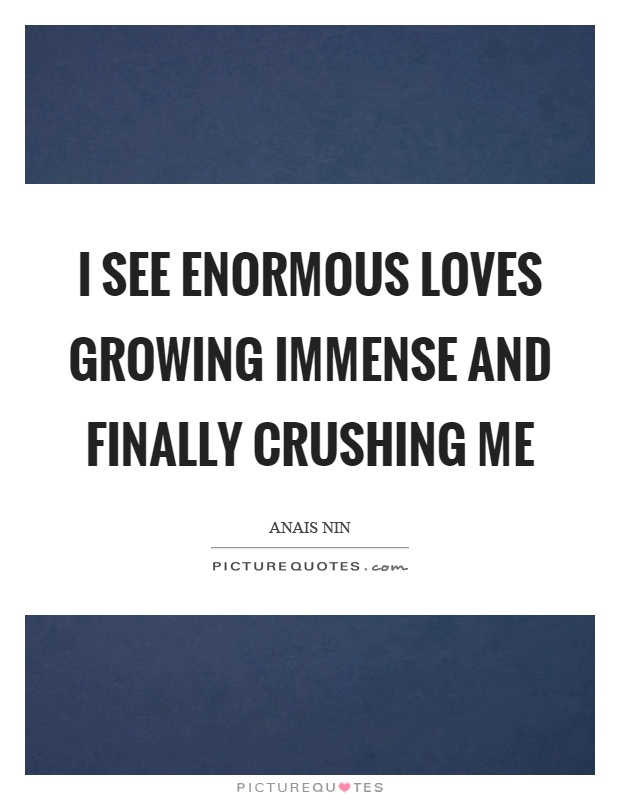 I see enormous loves growing immense and finally crushing me Picture Quote #1