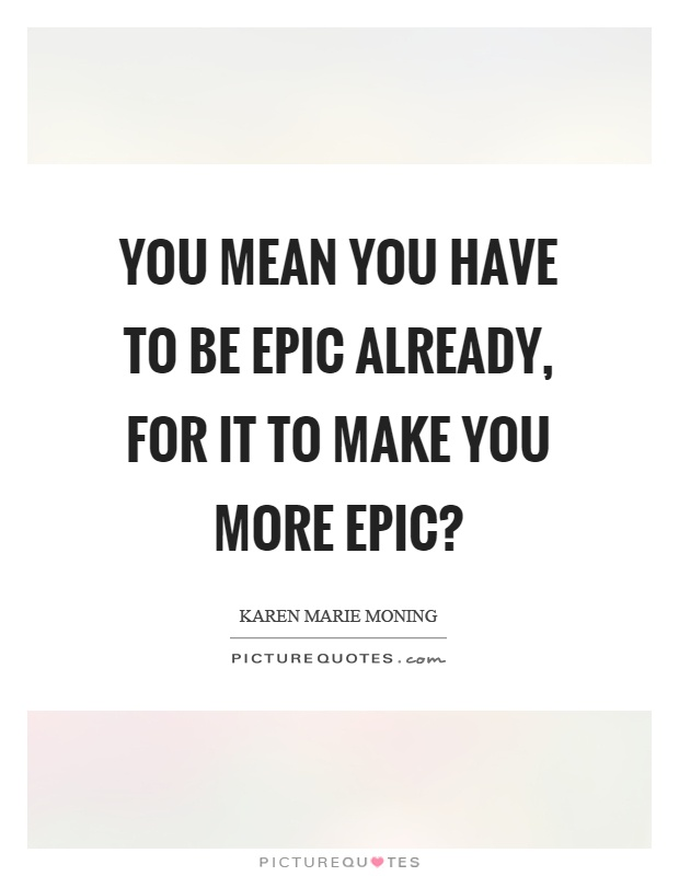 You mean you have to be epic already, for it to make you more epic? Picture Quote #1