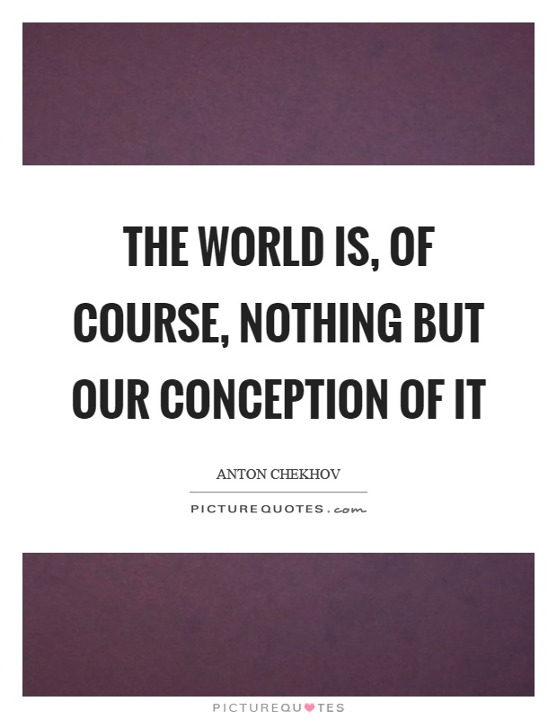 The world is, of course, nothing but our conception of it Picture Quote #1