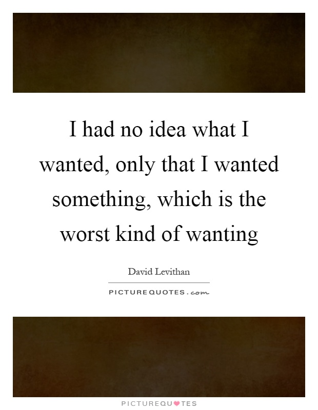 I had no idea what I wanted, only that I wanted something, which is the worst kind of wanting Picture Quote #1