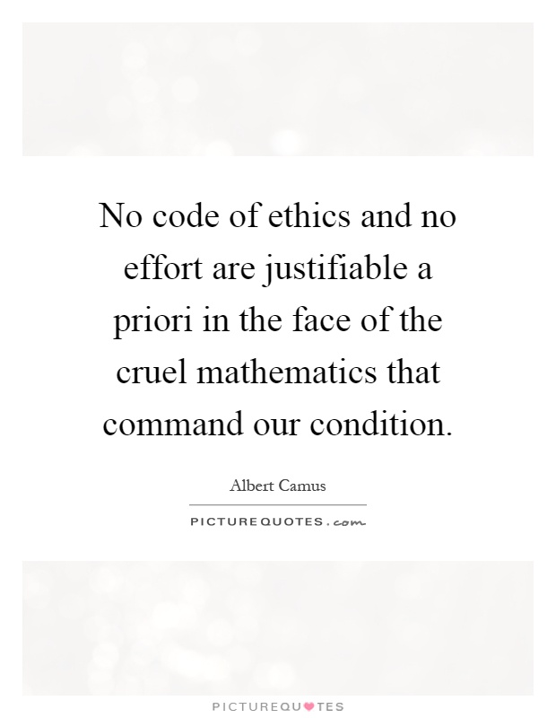 No code of ethics and no effort are justifiable a priori in the face of the cruel mathematics that command our condition Picture Quote #1