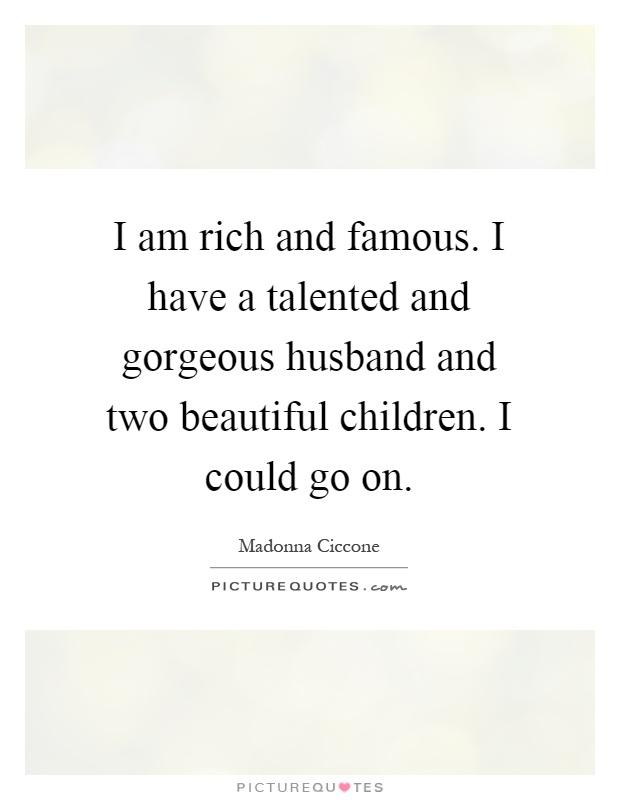 I am rich and famous. I have a talented and gorgeous husband and two beautiful children. I could go on Picture Quote #1