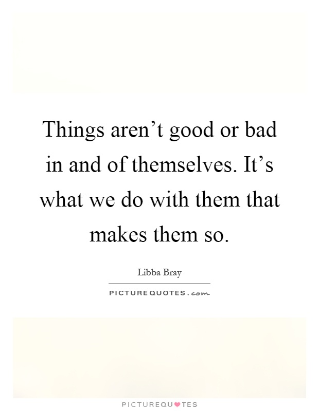 Things aren't good or bad in and of themselves. It's what we do with them that makes them so Picture Quote #1