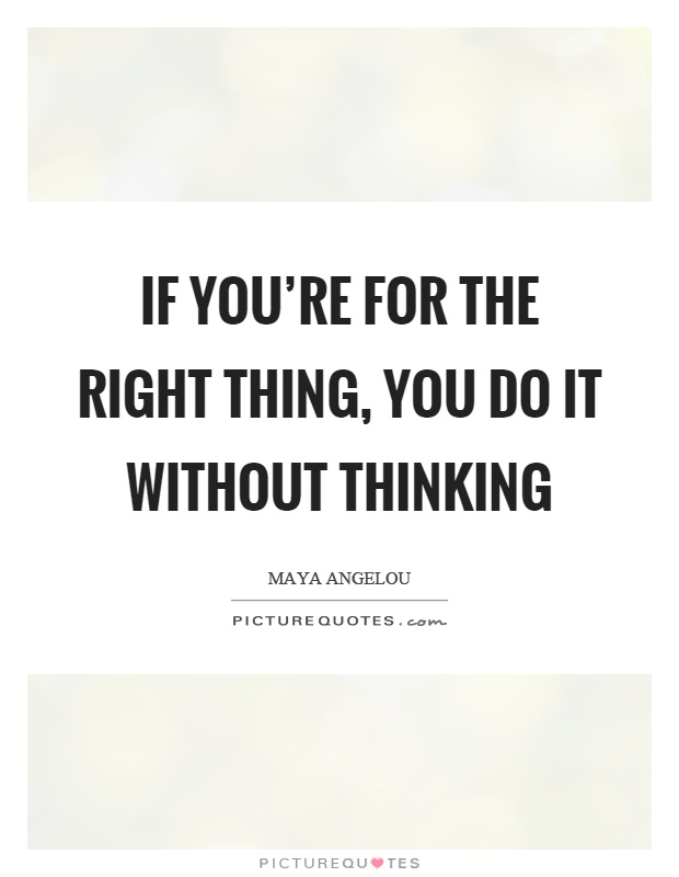 If you're for the right thing, you do it without thinking Picture Quote #1