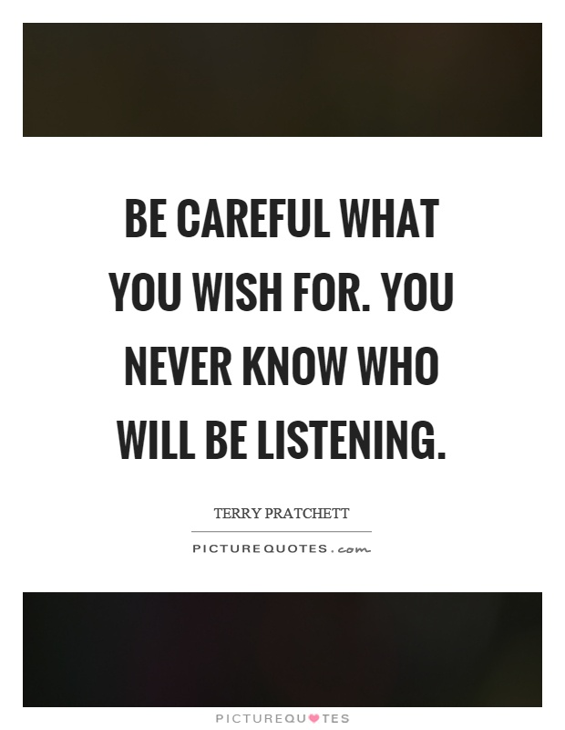 Be careful what you wish for. You never know who will be listening Picture Quote #1
