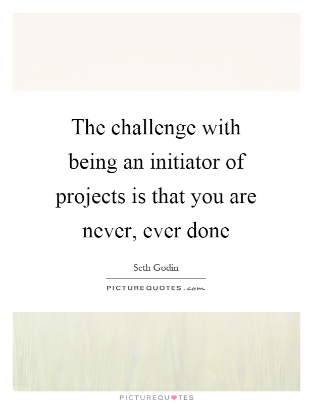 The challenge with being an initiator of projects is that you are never, ever done Picture Quote #1