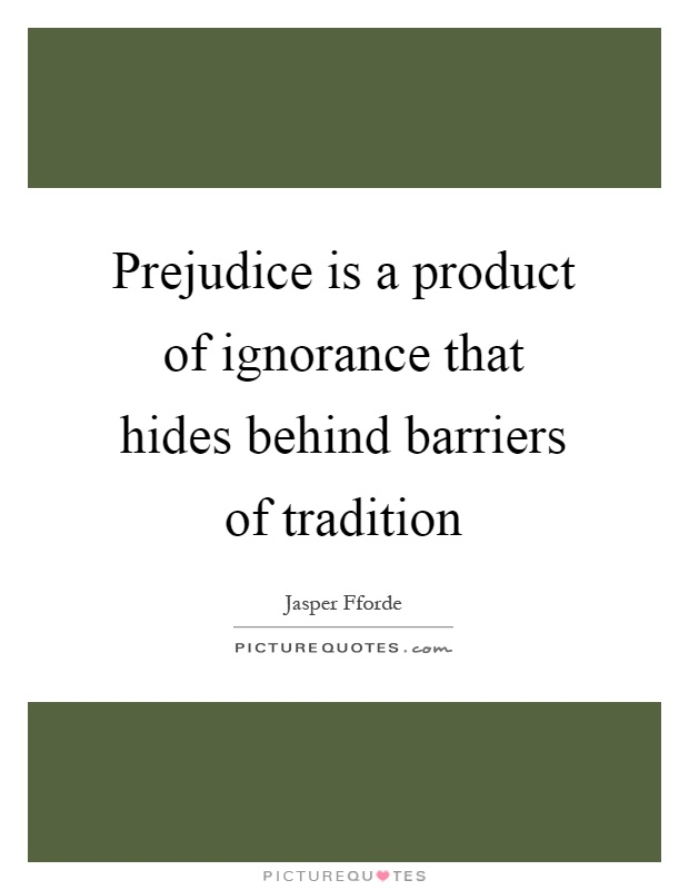 Prejudice is a product of ignorance that hides behind barriers of tradition Picture Quote #1