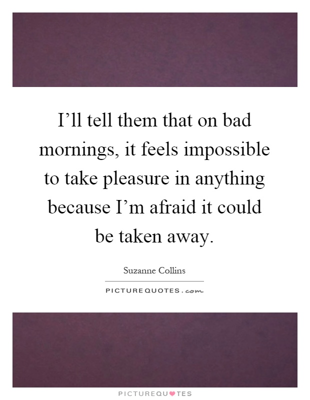 I'll tell them that on bad mornings, it feels impossible to take pleasure in anything because I'm afraid it could be taken away Picture Quote #1