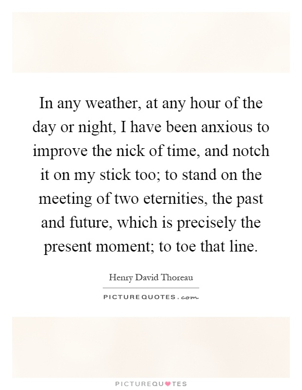 In any weather, at any hour of the day or night, I have been anxious to improve the nick of time, and notch it on my stick too; to stand on the meeting of two eternities, the past and future, which is precisely the present moment; to toe that line Picture Quote #1