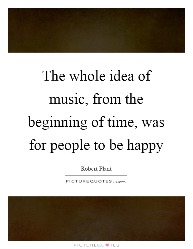 The whole idea of music, from the beginning of time, was for people to be happy Picture Quote #1