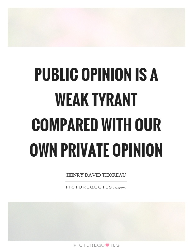 Public opinion is a weak tyrant compared with our own private opinion Picture Quote #1