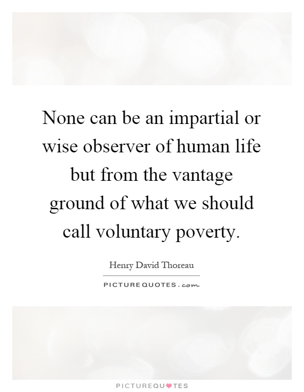 None can be an impartial or wise observer of human life but from the vantage ground of what we should call voluntary poverty Picture Quote #1