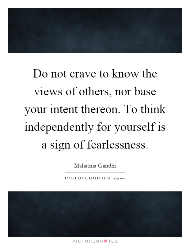 Do not crave to know the views of others, nor base your intent thereon. To think independently for yourself is a sign of fearlessness Picture Quote #1