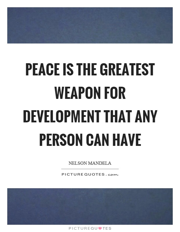 Peace is the greatest weapon for development that any person can have Picture Quote #1