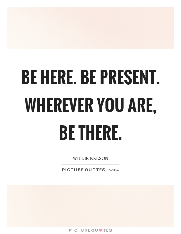 Be here. Be present. Wherever you are, be there Picture Quote #1