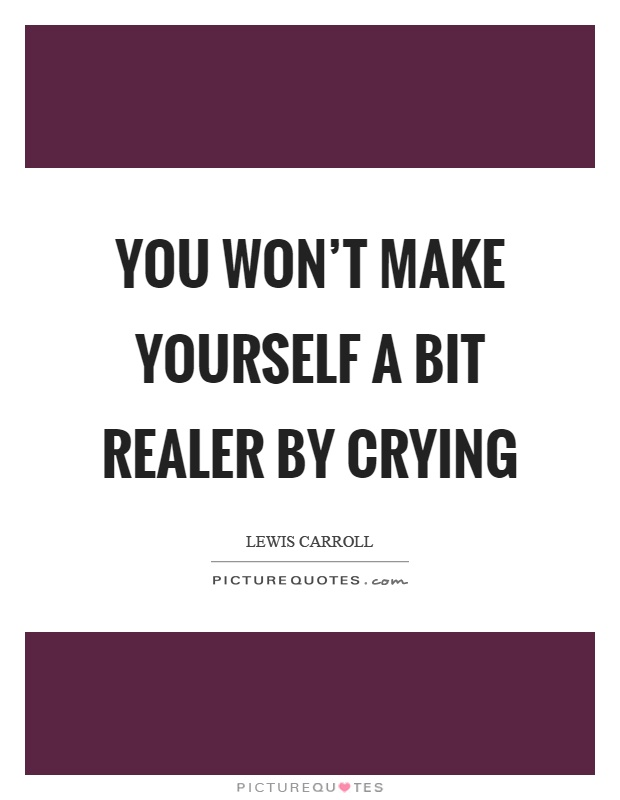 You won't make yourself a bit realer by crying Picture Quote #1