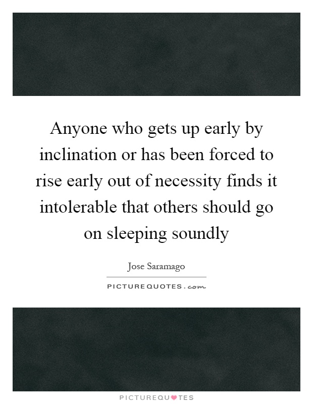 Anyone who gets up early by inclination or has been forced to rise early out of necessity finds it intolerable that others should go on sleeping soundly Picture Quote #1