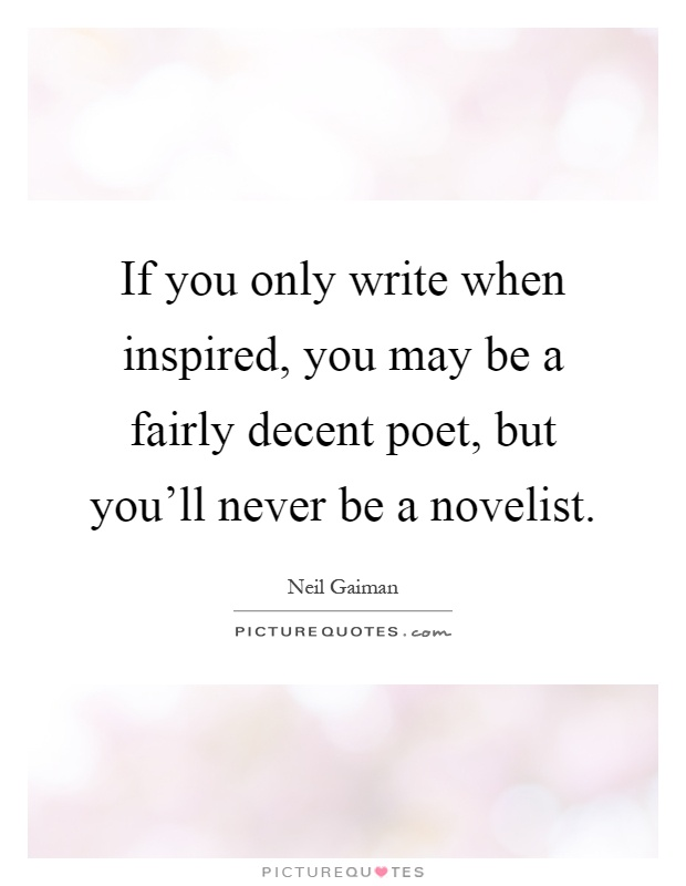 If you only write when inspired, you may be a fairly decent poet, but you'll never be a novelist Picture Quote #1