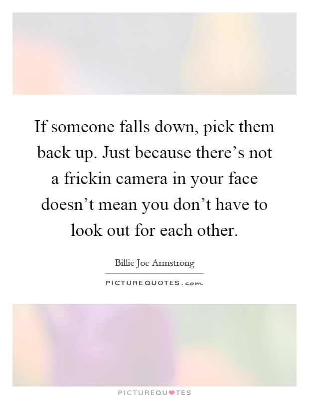 If someone falls down, pick them back up. Just because there's not a frickin camera in your face doesn't mean you don't have to look out for each other Picture Quote #1
