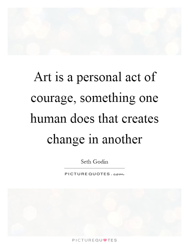 Art is a personal act of courage, something one human does that creates change in another Picture Quote #1