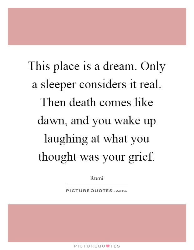 This place is a dream. Only a sleeper considers it real. Then death comes like dawn, and you wake up laughing at what you thought was your grief Picture Quote #1