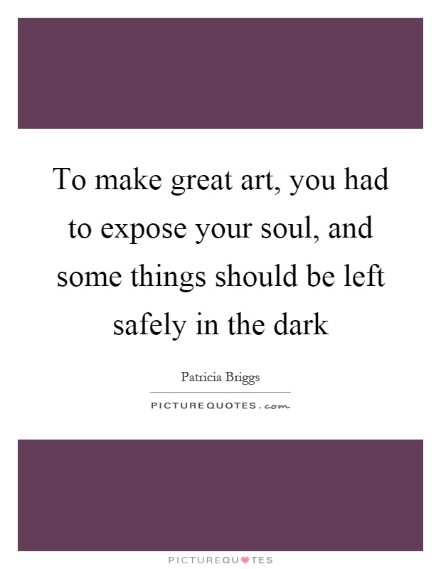 To make great art, you had to expose your soul, and some things should be left safely in the dark Picture Quote #1