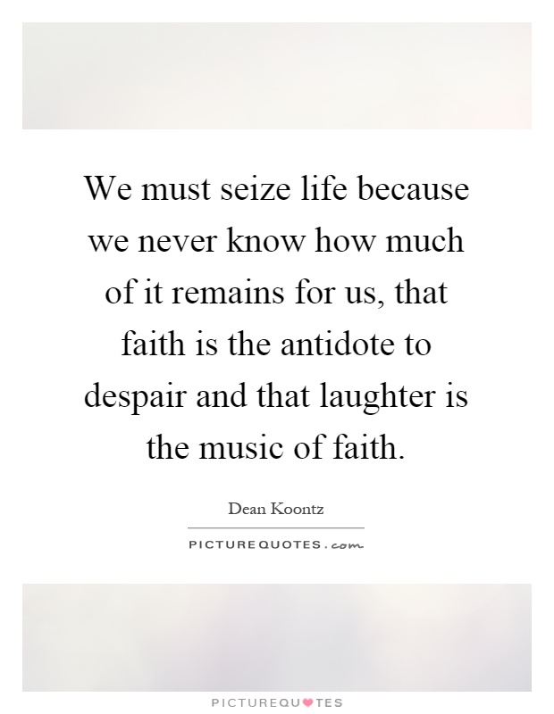 We must seize life because we never know how much of it remains for us, that faith is the antidote to despair and that laughter is the music of faith Picture Quote #1