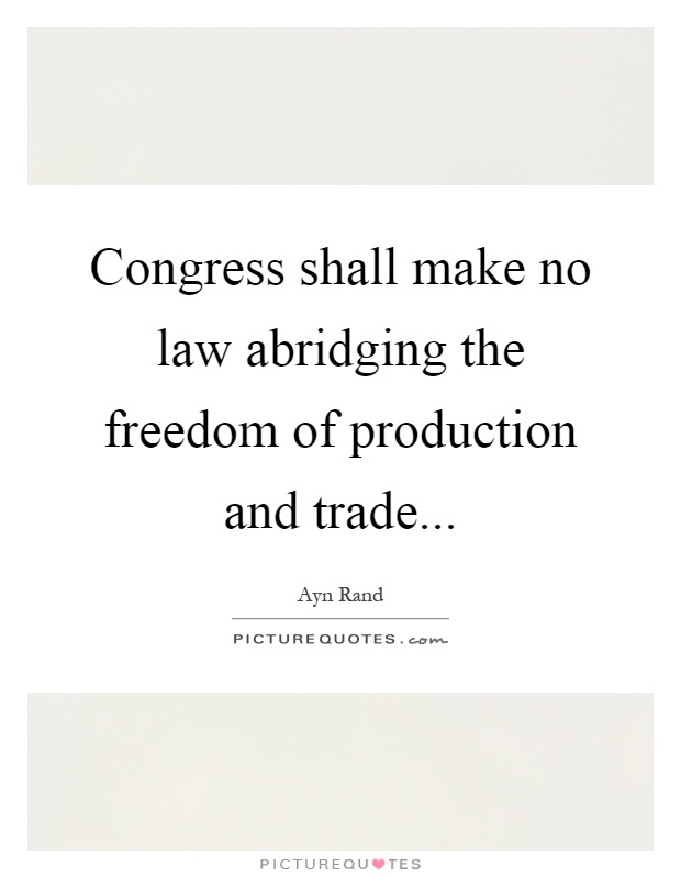 Congress shall make no law abridging the freedom of production and trade Picture Quote #1