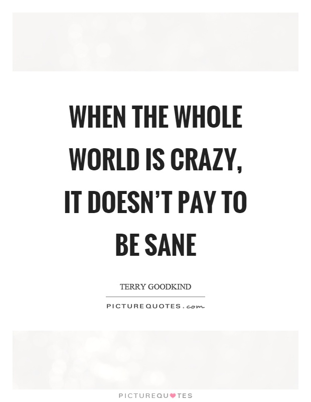 When the whole world is crazy, it doesn't pay to be sane Picture Quote #1