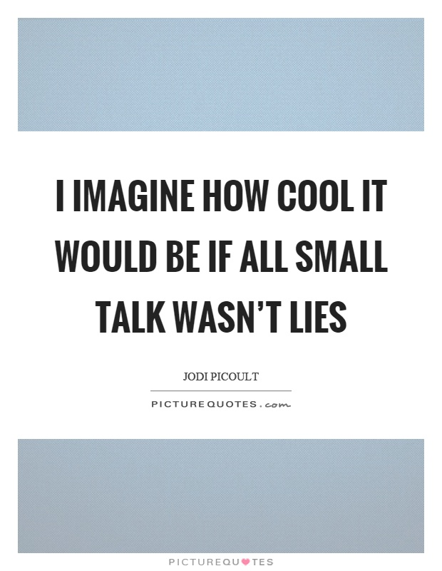 I imagine how cool it would be if all small talk wasn't lies Picture Quote #1