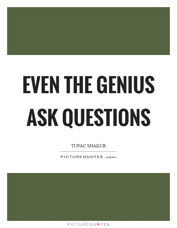 Even the genius ask questions Picture Quote #1