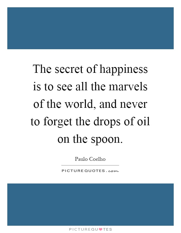 The secret of happiness is to see all the marvels of the world, and never to forget the drops of oil on the spoon Picture Quote #1