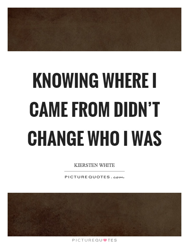 Knowing where I came from didn't change who I was Picture Quote #1