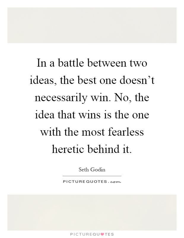 In a battle between two ideas, the best one doesn't necessarily win. No, the idea that wins is the one with the most fearless heretic behind it Picture Quote #1