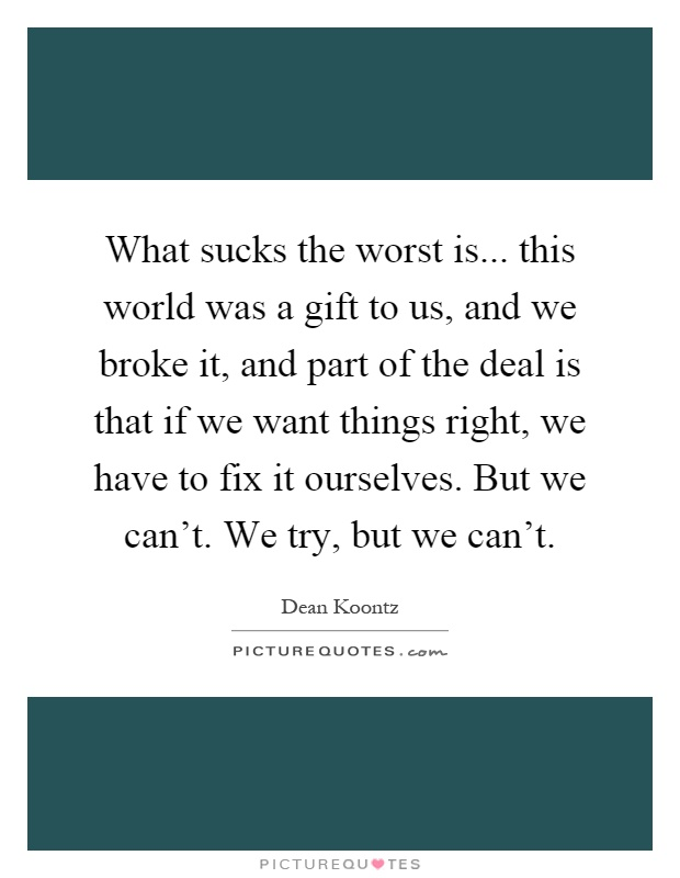 What sucks the worst is... this world was a gift to us, and we broke it, and part of the deal is that if we want things right, we have to fix it ourselves. But we can't. We try, but we can't Picture Quote #1
