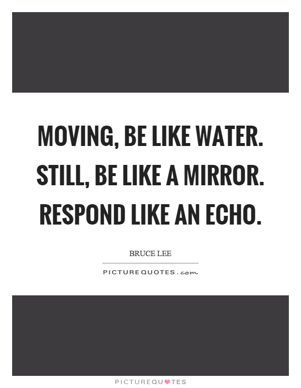 Moving, be like water. Still, be like a mirror. Respond like an echo Picture Quote #1