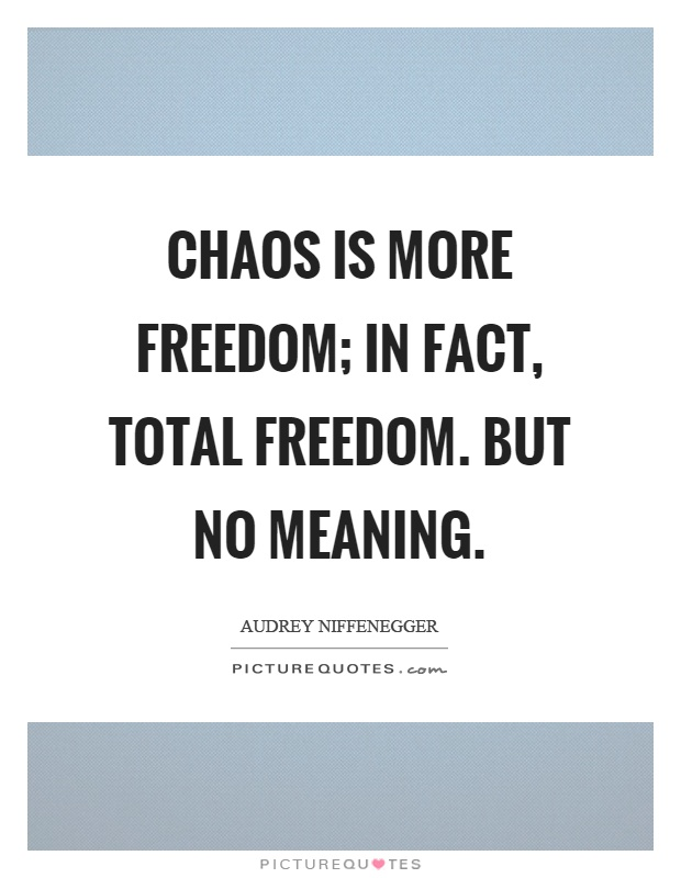 Chaos is more freedom; in fact, total freedom. But no meaning Picture Quote #1