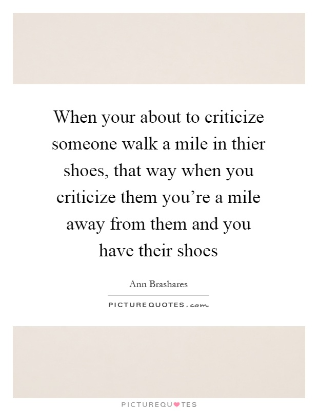 When your about to criticize someone walk a mile in thier shoes, that way when you criticize them you're a mile away from them and you have their shoes Picture Quote #1
