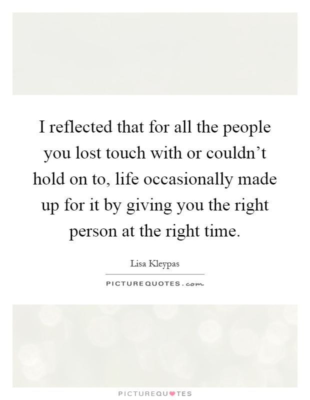 I reflected that for all the people you lost touch with or couldn't hold on to, life occasionally made up for it by giving you the right person at the right time Picture Quote #1