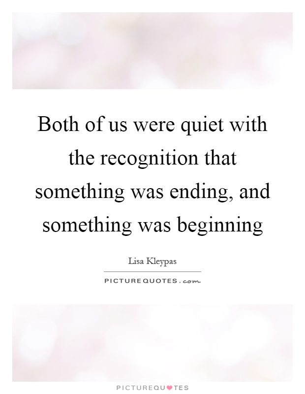 Both of us were quiet with the recognition that something was ending, and something was beginning Picture Quote #1