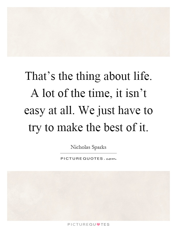 That's the thing about life. A lot of the time, it isn't easy at all. We just have to try to make the best of it Picture Quote #1