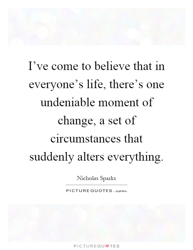 I've come to believe that in everyone's life, there's one undeniable moment of change, a set of circumstances that suddenly alters everything Picture Quote #1