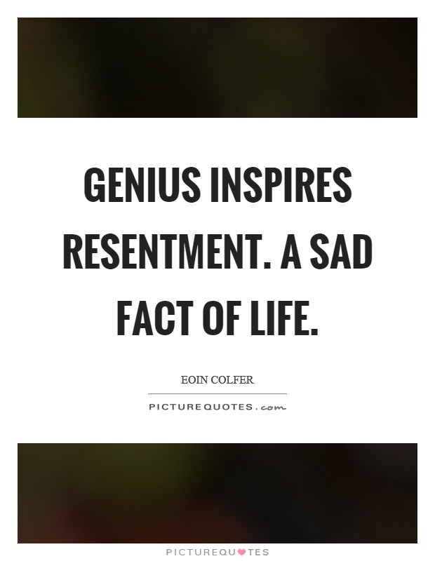 Genius inspires resentment. A sad fact of life Picture Quote #1