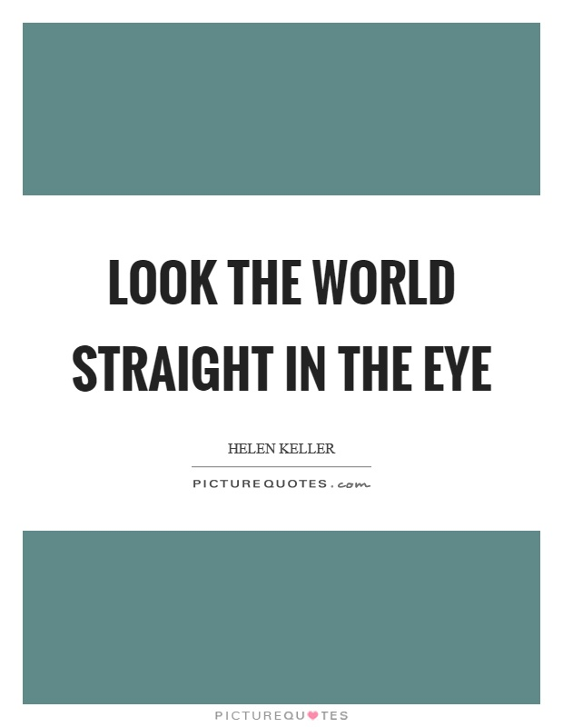 Look the world straight in the eye Picture Quote #1