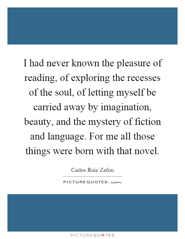 I had never known the pleasure of reading, of exploring the recesses of the soul, of letting myself be carried away by imagination, beauty, and the mystery of fiction and language. For me all those things were born with that novel Picture Quote #1