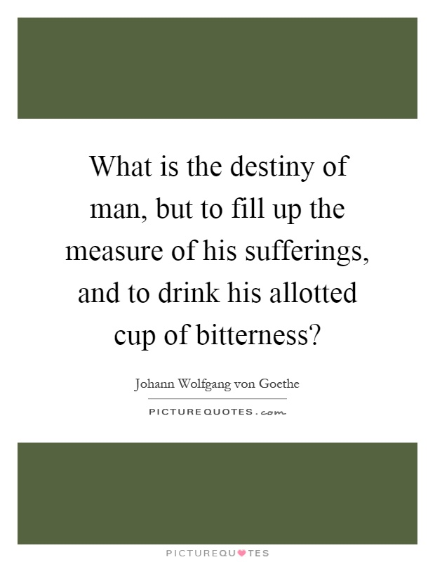 What is the destiny of man, but to fill up the measure of his sufferings, and to drink his allotted cup of bitterness? Picture Quote #1