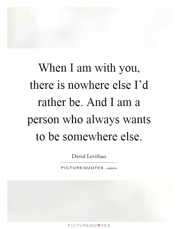 When I am with you, there is nowhere else I'd rather be. And I am a person who always wants to be somewhere else Picture Quote #1