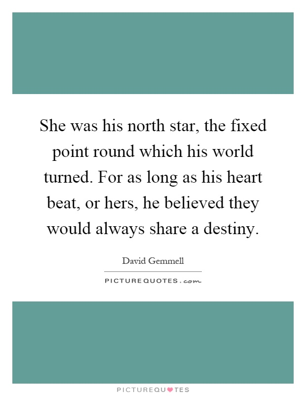 She was his north star, the fixed point round which his world turned. For as long as his heart beat, or hers, he believed they would always share a destiny Picture Quote #1