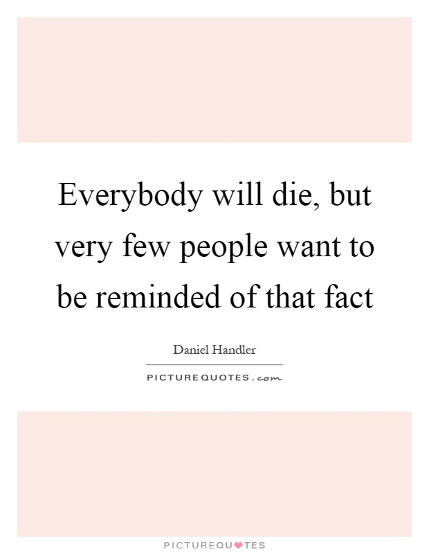 Everybody will die, but very few people want to be reminded of that fact Picture Quote #1